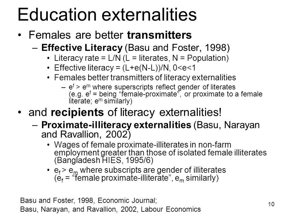 10 Education externalities Females are better transmitters –Effective Literacy (Basu and Foster, 1998) Literacy rate = L/N (L = literates, N = Population) Effective literacy = (L+e(N-L))/N, 0<e<1 Females better transmitters of literacy externalities –e f > e m where superscripts reflect gender of literates (e.g.