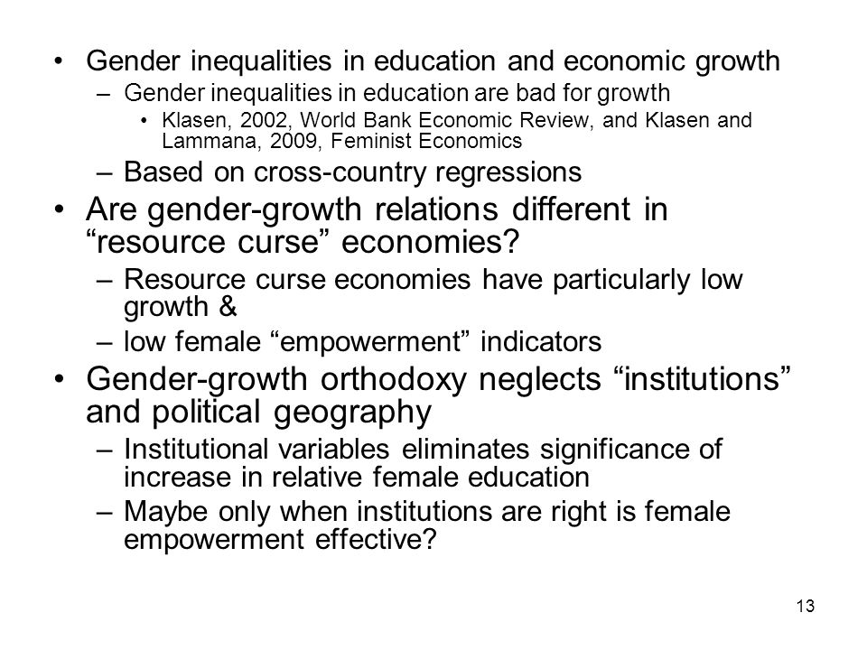 13 Gender inequalities in education and economic growth –Gender inequalities in education are bad for growth Klasen, 2002, World Bank Economic Review, and Klasen and Lammana, 2009, Feminist Economics –Based on cross-country regressions Are gender-growth relations different in resource curse economies.