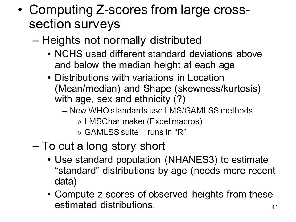 41 Computing Z-scores from large cross- section surveys –Heights not normally distributed NCHS used different standard deviations above and below the median height at each age Distributions with variations in Location (Mean/median) and Shape (skewness/kurtosis) with age, sex and ethnicity (?) –New WHO standards use LMS/GAMLSS methods »LMSChartmaker (Excel macros) »GAMLSS suite – runs in R –To cut a long story short Use standard population (NHANES3) to estimate standard distributions by age (needs more recent data) Compute z-scores of observed heights from these estimated distributions.