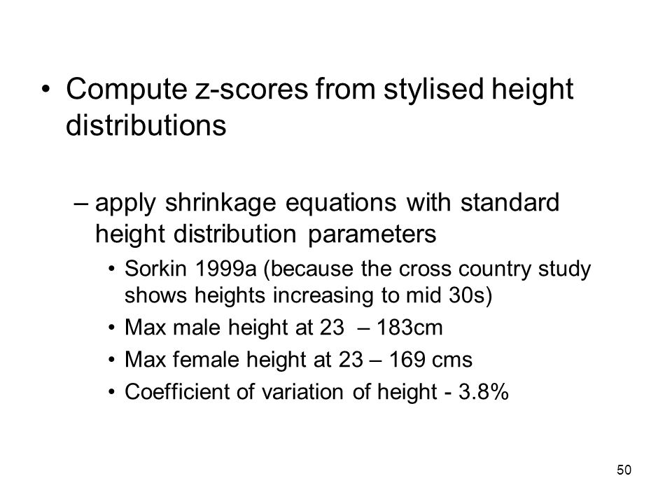 50 Compute z-scores from stylised height distributions –apply shrinkage equations with standard height distribution parameters Sorkin 1999a (because the cross country study shows heights increasing to mid 30s) Max male height at 23 – 183cm Max female height at 23 – 169 cms Coefficient of variation of height - 3.8%