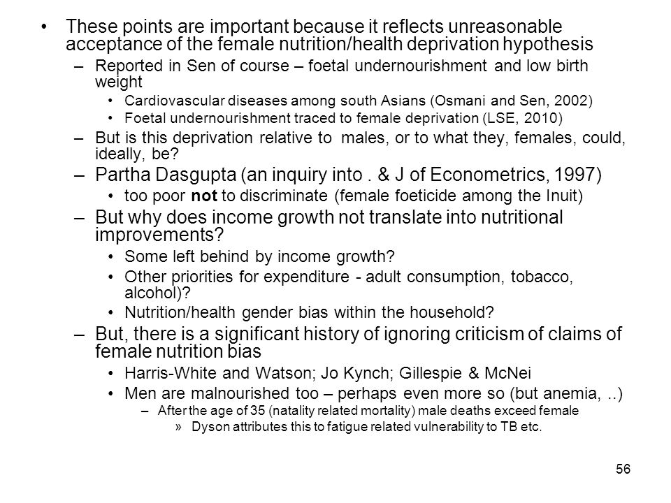 56 These points are important because it reflects unreasonable acceptance of the female nutrition/health deprivation hypothesis –Reported in Sen of course – foetal undernourishment and low birth weight Cardiovascular diseases among south Asians (Osmani and Sen, 2002) Foetal undernourishment traced to female deprivation (LSE, 2010) –But is this deprivation relative to males, or to what they, females, could, ideally, be.