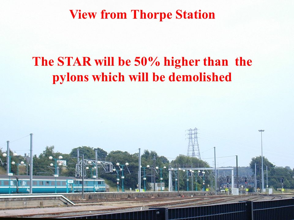 View from Thorpe Station The STAR will be 50% higher than the pylons which will be demolished
