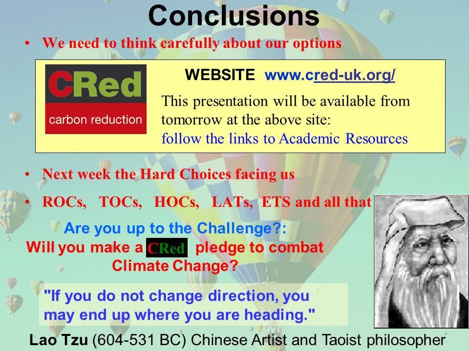 WEBSITE www.cred-uk.org/ This presentation will be available from tomorrow at the above site: follow the links to Academic Resources We need to think carefully about our options Next week the Hard Choices facing us ROCs, TOCs, HOCs, LATs, ETS and all that Conclusions Are you up to the Challenge : Will you make a pledge to combat Climate Change.