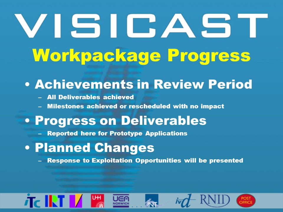 Workpackage Progress Achievements in Review Period –All Deliverables achieved –Milestones achieved or rescheduled with no impact Progress on Deliverables –Reported here for Prototype Applications Planned Changes –Response to Exploitation Opportunities will be presented