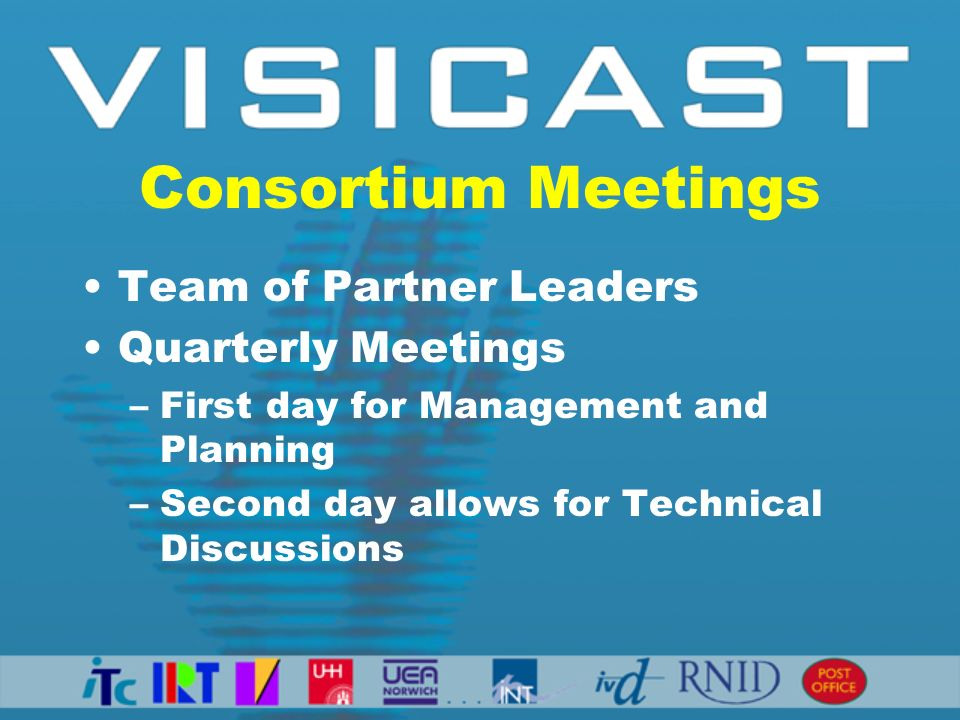 Consortium Meetings Team of Partner Leaders Quarterly Meetings –First day for Management and Planning –Second day allows for Technical Discussions