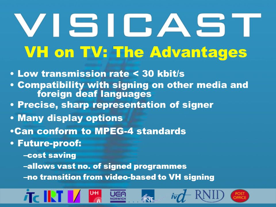Low transmission rate < 30 kbit/s Compatibility with signing on other media and foreign deaf languages Precise, sharp representation of signer Many display options Can conform to MPEG-4 standards Future-proof: –cost saving –allows vast no.