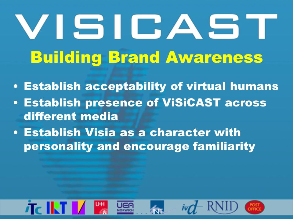 Building Brand Awareness Establish acceptability of virtual humans Establish presence of ViSiCAST across different media Establish Visia as a character with personality and encourage familiarity