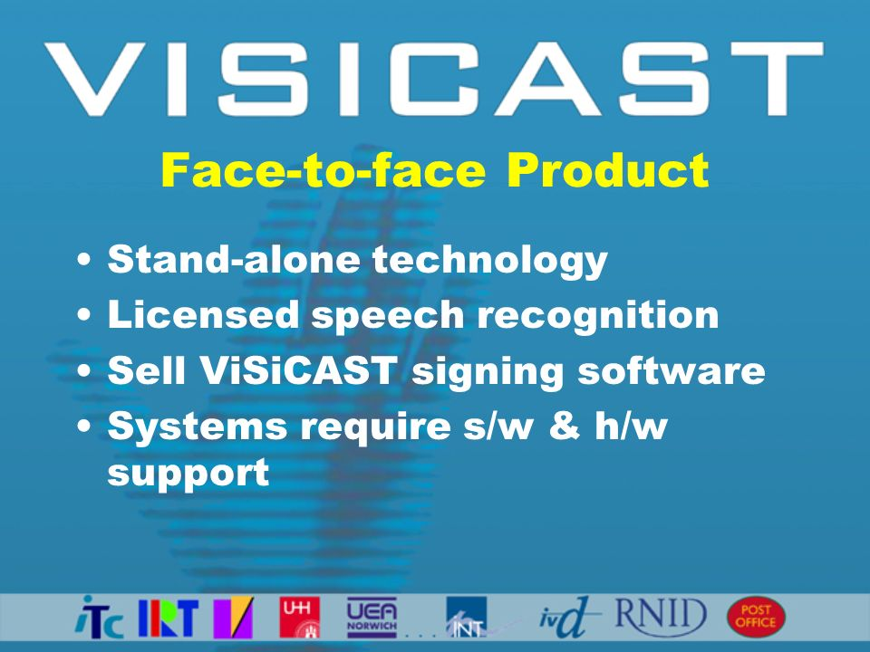 Face-to-face Product Stand-alone technology Licensed speech recognition Sell ViSiCAST signing software Systems require s/w & h/w support