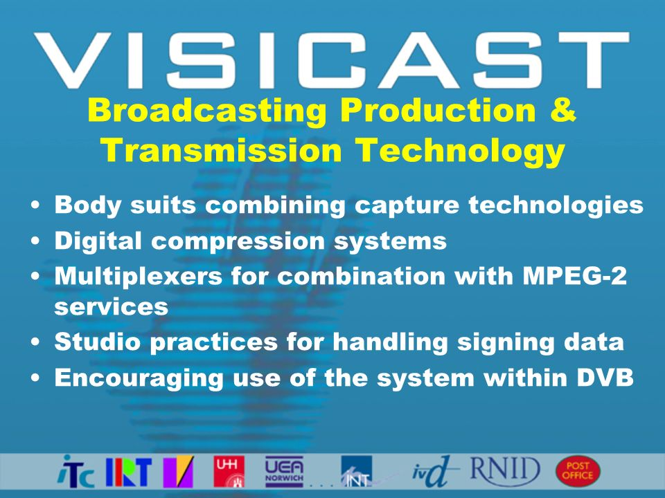 Broadcasting Production & Transmission Technology Body suits combining capture technologies Digital compression systems Multiplexers for combination with MPEG-2 services Studio practices for handling signing data Encouraging use of the system within DVB