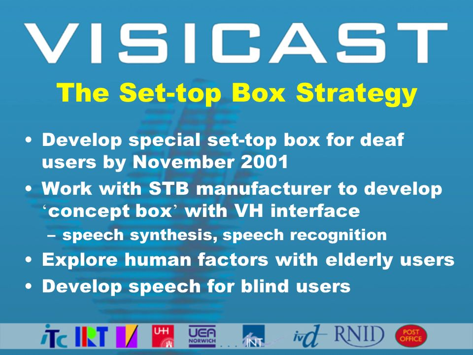 The Set-top Box Strategy Develop special set-top box for deaf users by November 2001 Work with STB manufacturer to develop concept box with VH interfa