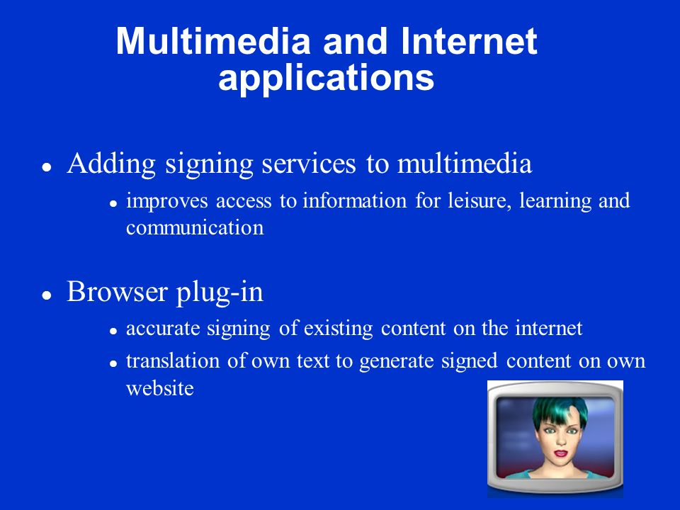 Multimedia and Internet applications l Adding signing services to multimedia l improves access to information for leisure, learning and communication l Browser plug-in l accurate signing of existing content on the internet l translation of own text to generate signed content on own website