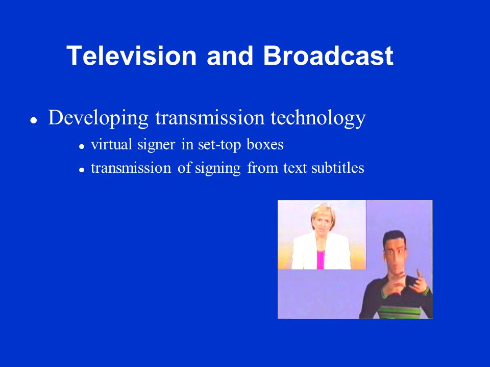 Television and Broadcast l Developing transmission technology l virtual signer in set-top boxes l transmission of signing from text subtitles