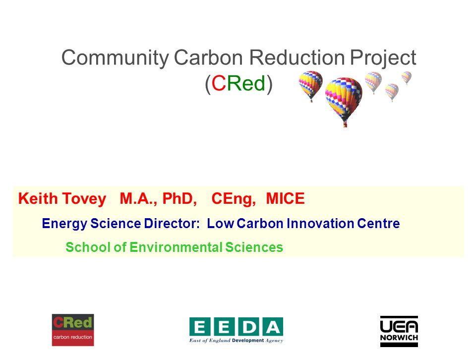 Community Carbon Reduction Project (CRed) Keith Tovey M.A., PhD, CEng, MICE Energy Science Director: Low Carbon Innovation Centre School of Environmental Sciences