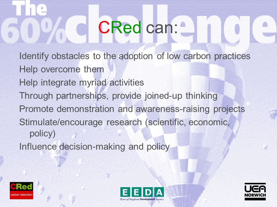 CRed can: Identify obstacles to the adoption of low carbon practices Help overcome them Help integrate myriad activities Through partnerships, provide joined-up thinking Promote demonstration and awareness-raising projects Stimulate/encourage research (scientific, economic, policy) Influence decision-making and policy