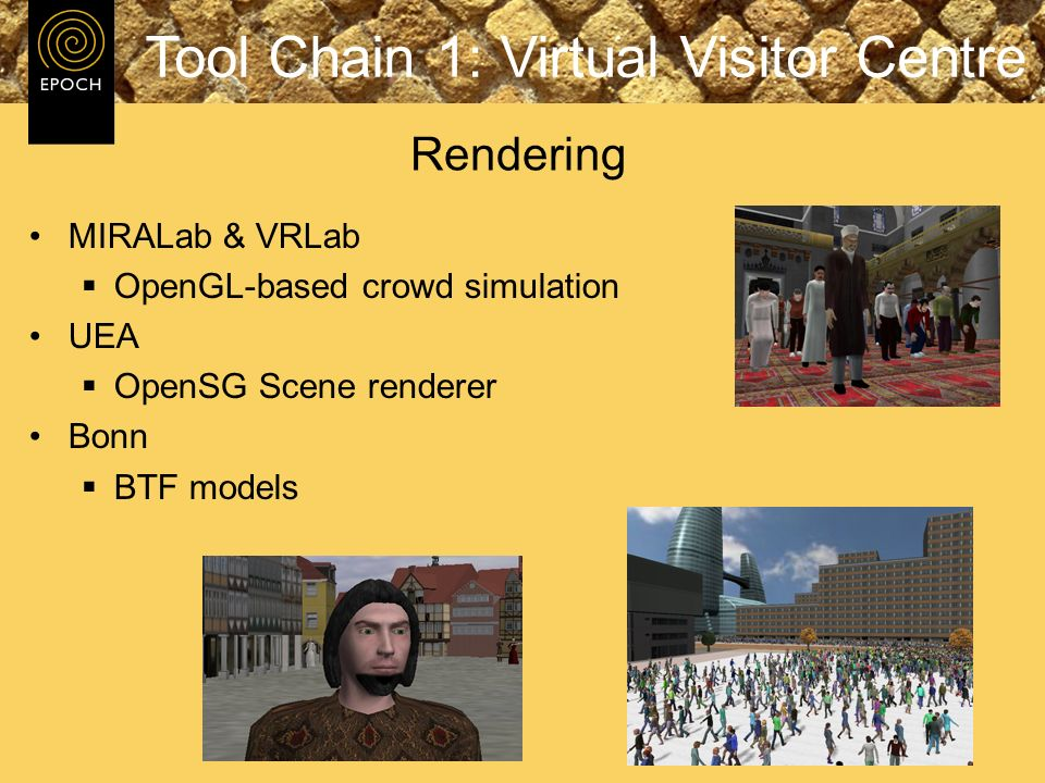 MIRALab & VRLab OpenGL-based crowd simulation UEA OpenSG Scene renderer Bonn BTF models Rendering Tool Chain 1: Virtual Visitor Centre