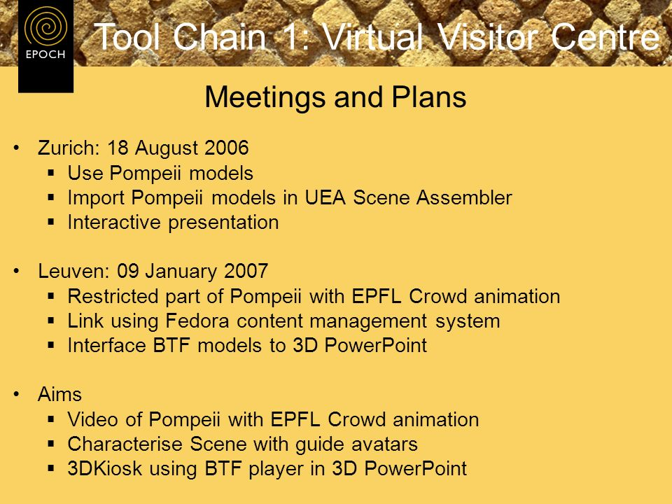 Zurich: 18 August 2006 Use Pompeii models Import Pompeii models in UEA Scene Assembler Interactive presentation Leuven: 09 January 2007 Restricted part of Pompeii with EPFL Crowd animation Link using Fedora content management system Interface BTF models to 3D PowerPoint Aims Video of Pompeii with EPFL Crowd animation Characterise Scene with guide avatars 3DKiosk using BTF player in 3D PowerPoint Meetings and Plans Tool Chain 1: Virtual Visitor Centre