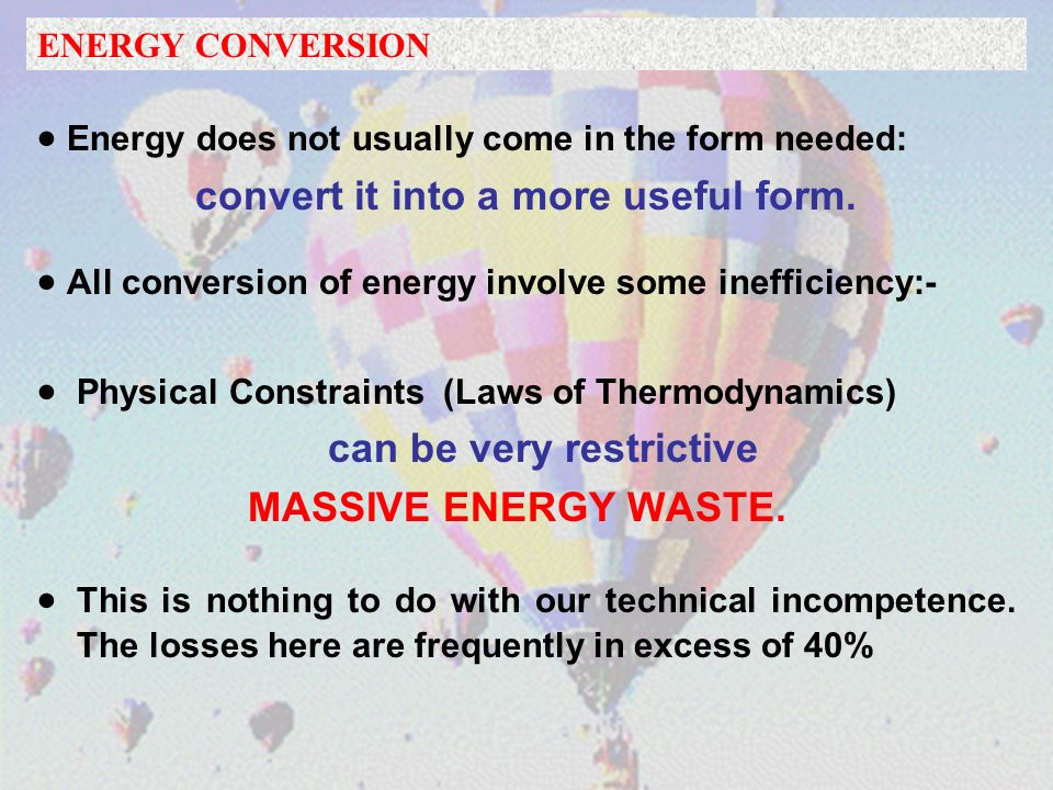 Energy does not usually come in the form needed: convert it into a more useful form.