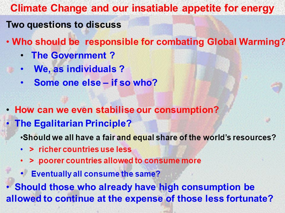 Climate Change and our insatiable appetite for energy Two questions to discuss Who should be responsible for combating Global Warming.