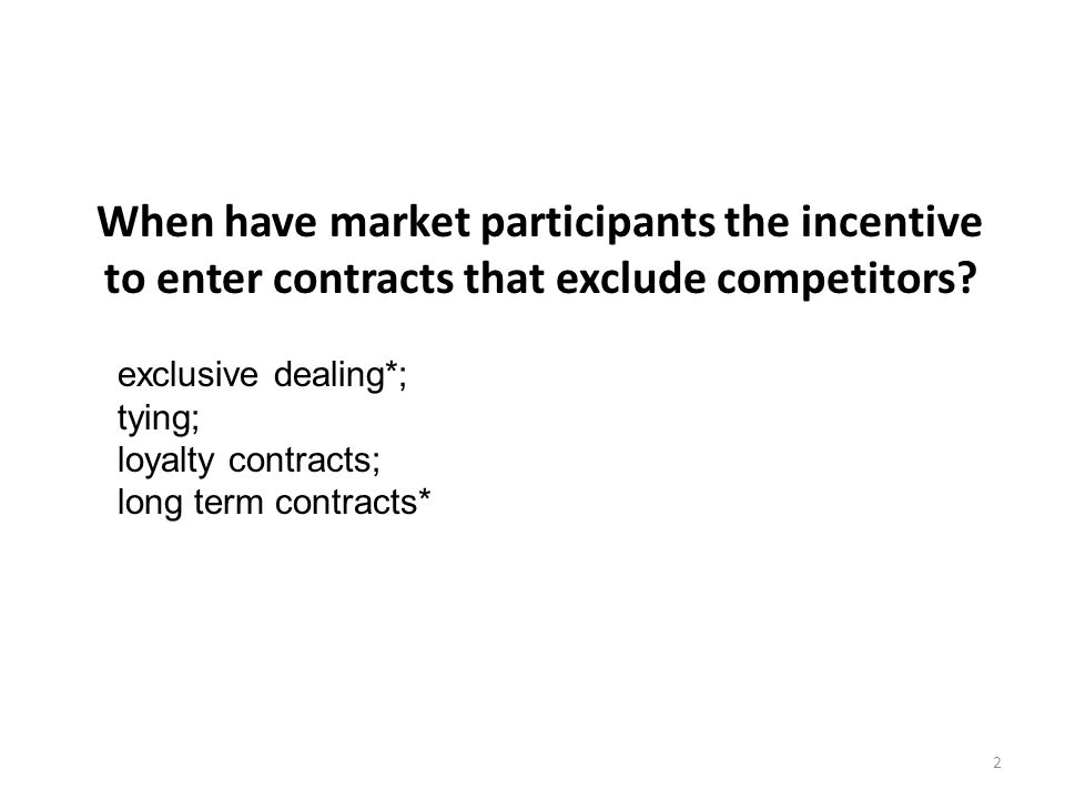 When have market participants the incentive to enter contracts that exclude competitors? 2 exclusive dealing*; tying; loyalty contracts; long term con