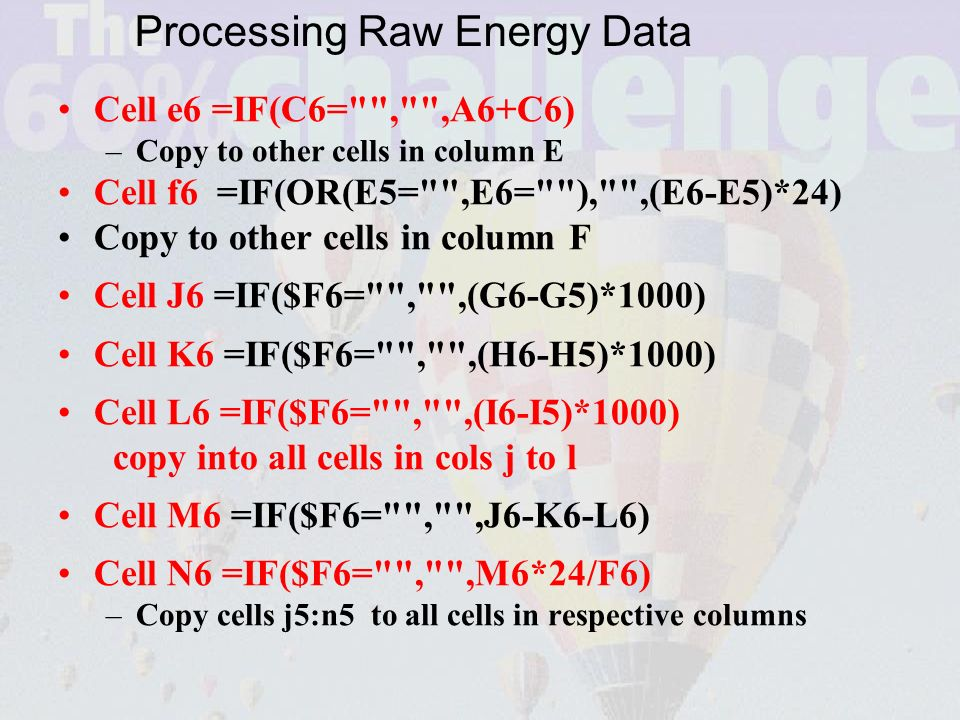 Cell e6 =IF(C6= , ,A6+C6) –Copy to other cells in column E Cell f6 =IF(OR(E5= ,E6= ), ,(E6-E5)*24) Copy to other cells in column F Cell J6 =IF($F6= , ,(G6-G5)*1000) Cell K6 =IF($F6= , ,(H6-H5)*1000) Cell L6 =IF($F6= , ,(I6-I5)*1000) copy into all cells in cols j to l Cell M6 =IF($F6= , ,J6-K6-L6) Cell N6 =IF($F6= , ,M6*24/F6) –Copy cells j5:n5 to all cells in respective columns Processing Raw Energy Data