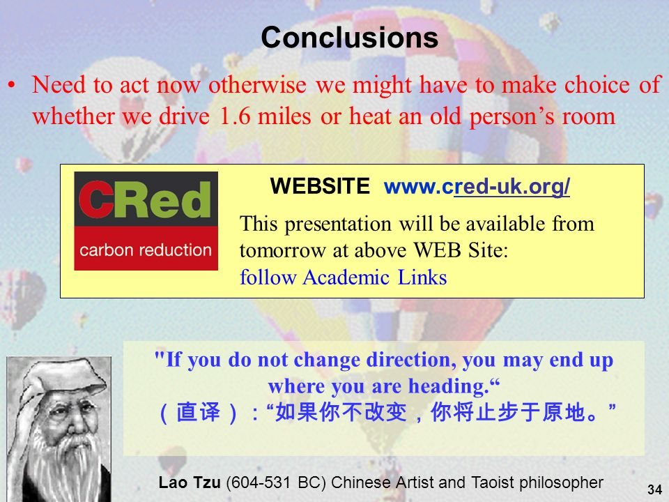 34 WEBSITE www.cred-uk.org/ This presentation will be available from tomorrow at above WEB Site: follow Academic Links Need to act now otherwise we might have to make choice of whether we drive 1.6 miles or heat an old persons room Conclusions Lao Tzu (604-531 BC) Chinese Artist and Taoist philosopher If you do not change direction, you may end up where you are heading.