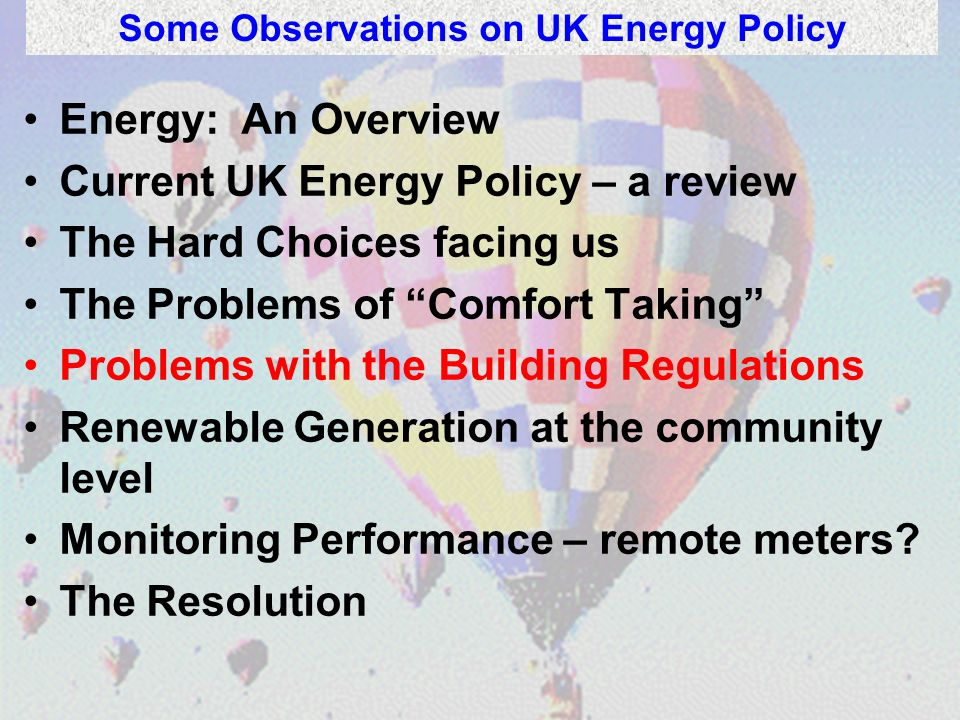 Energy: An Overview Current UK Energy Policy – a review The Hard Choices facing us The Problems of Comfort Taking Problems with the Building Regulatio