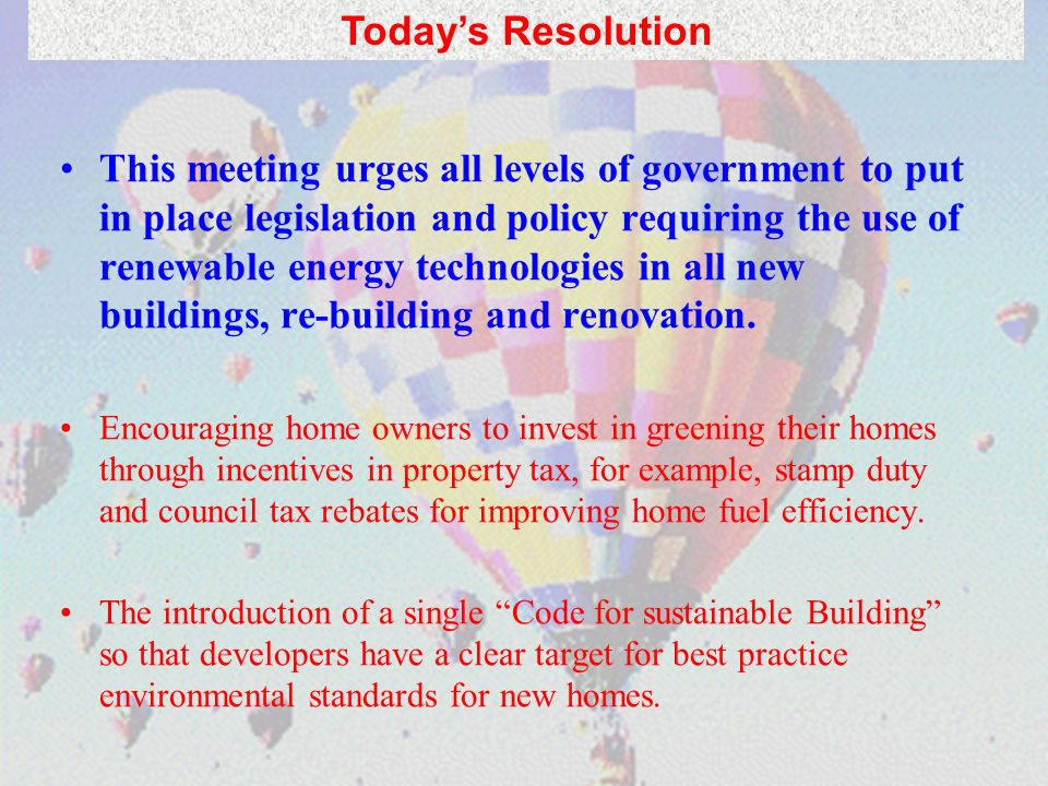 This meeting urges all levels of government to put in place legislation and policy requiring the use of renewable energy technologies in all new buildings, re-building and renovation.