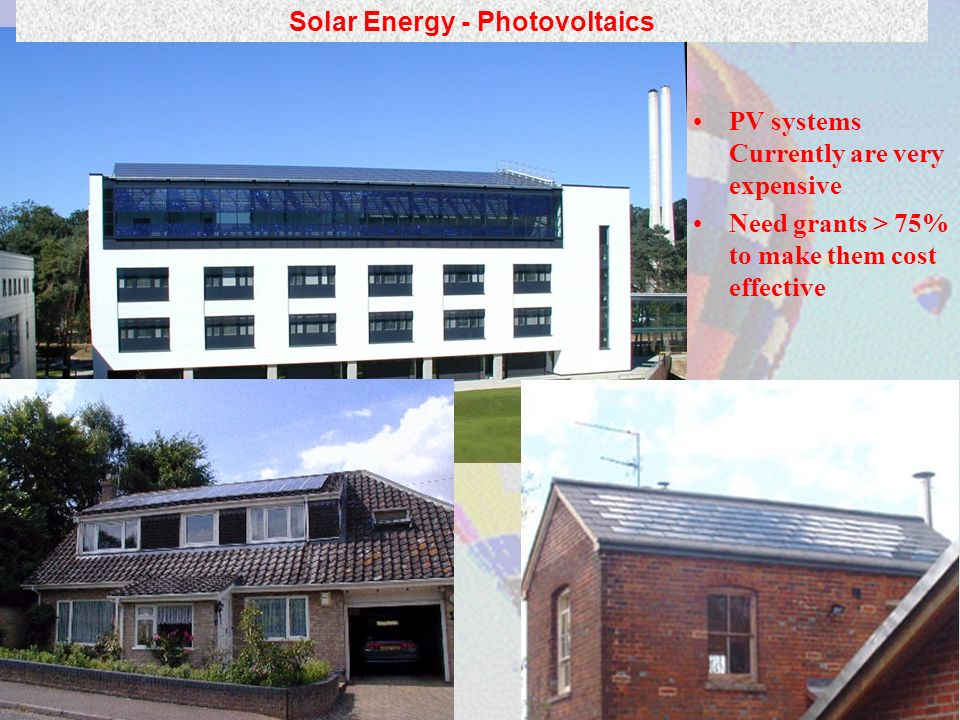 PV systems Currently are very expensive Need grants > 75% to make them cost effective Solar Energy - Photovoltaics