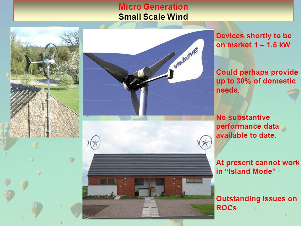Micro Generation Small Scale Wind Devices shortly to be on market 1 – 1.5 kW Could perhaps provide up to 30% of domestic needs. No substantive perform