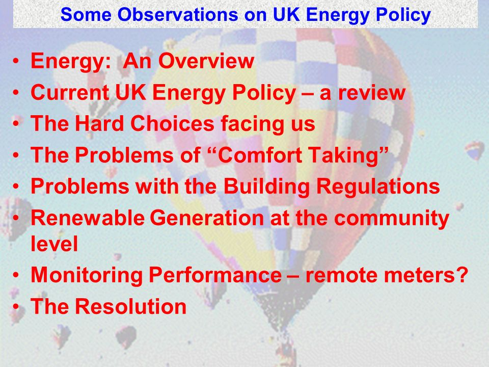Energy: An Overview Current UK Energy Policy – a review The Hard Choices facing us The Problems of Comfort Taking Problems with the Building Regulations Renewable Generation at the community level Monitoring Performance – remote meters.