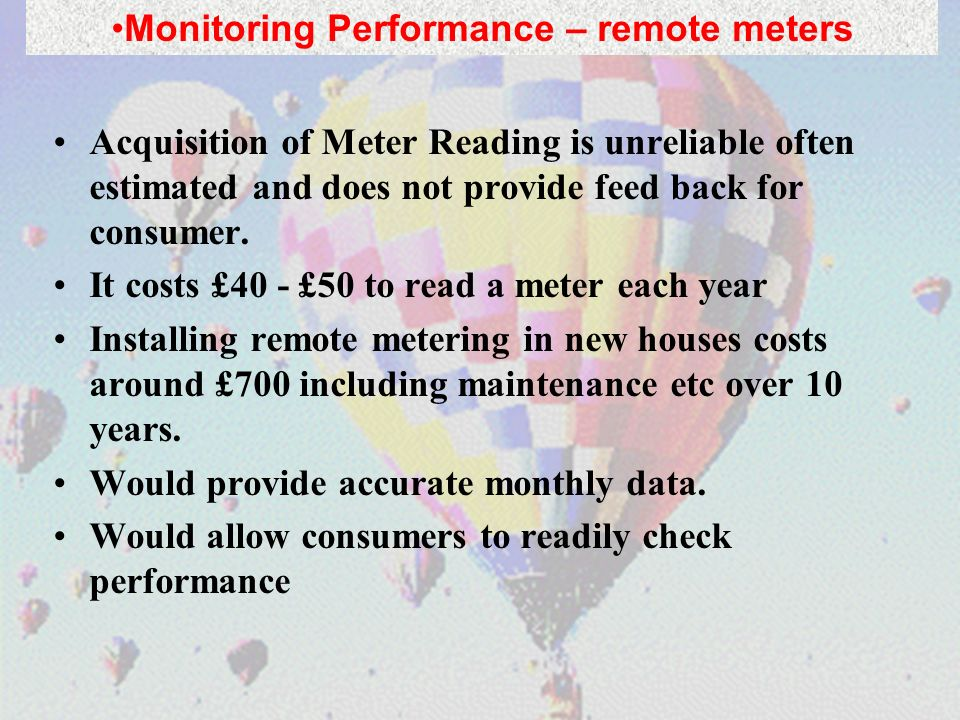 Acquisition of Meter Reading is unreliable often estimated and does not provide feed back for consumer. It costs £40 - £50 to read a meter each year I