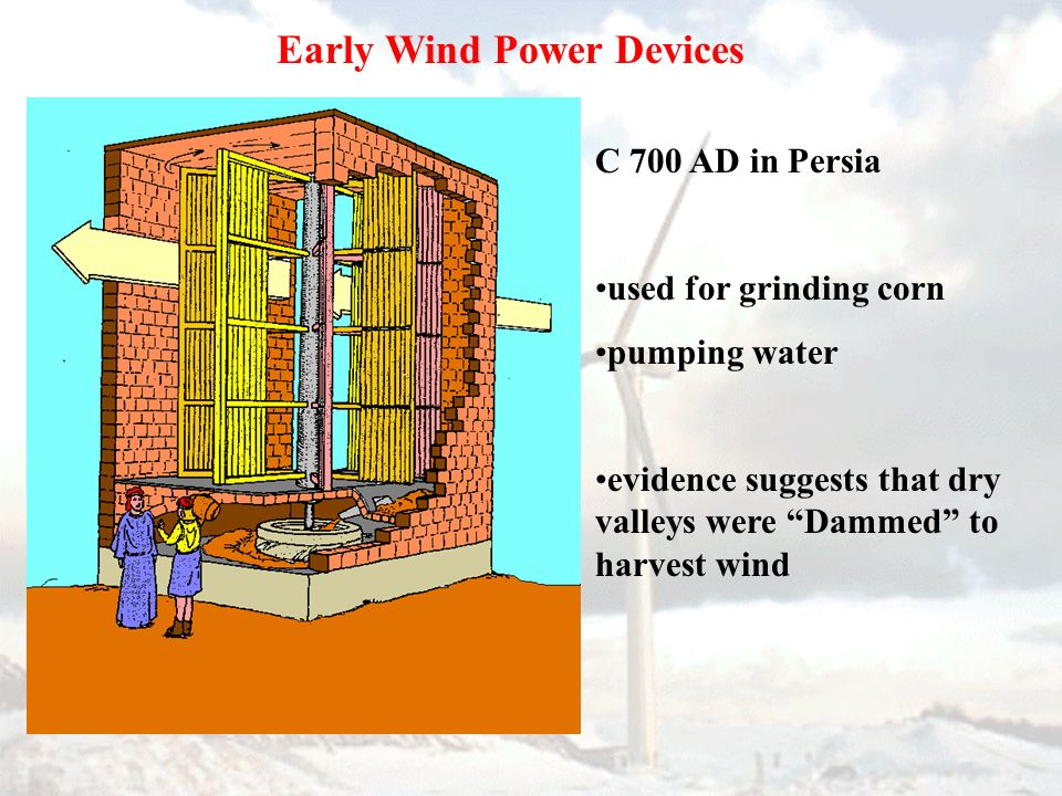 Early Wind Power Devices C 700 AD in Persia used for grinding corn pumping water evidence suggests that dry valleys were Dammed to harvest wind