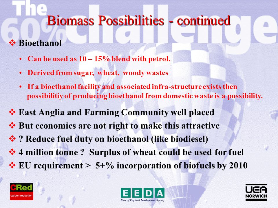 Biomass Possibilities - continued Bioethanol East Anglia and Farming Community well placed But economics are not right to make this attractive .