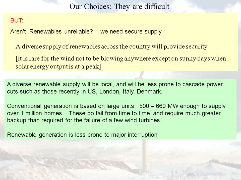 Our Choices: They are difficult A diverse supply of renewables across the country will provide security [it is rare for the wind not to be blowing anywhere except on sunny days when solar energy output is at a peak] A diverse renewable supply will be local, and will be less prone to cascade power cuts such as those recently in US, London, Italy, Denmark.