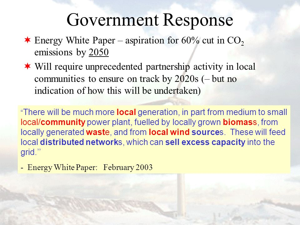 Government Response Energy White Paper – aspiration for 60% cut in CO 2 emissions by 2050 Will require unprecedented partnership activity in local communities to ensure on track by 2020s (– but no indication of how this will be undertaken) There will be much more local generation, in part from medium to small local/community power plant, fuelled by locally grown biomass, from locally generated waste, and from local wind sources.