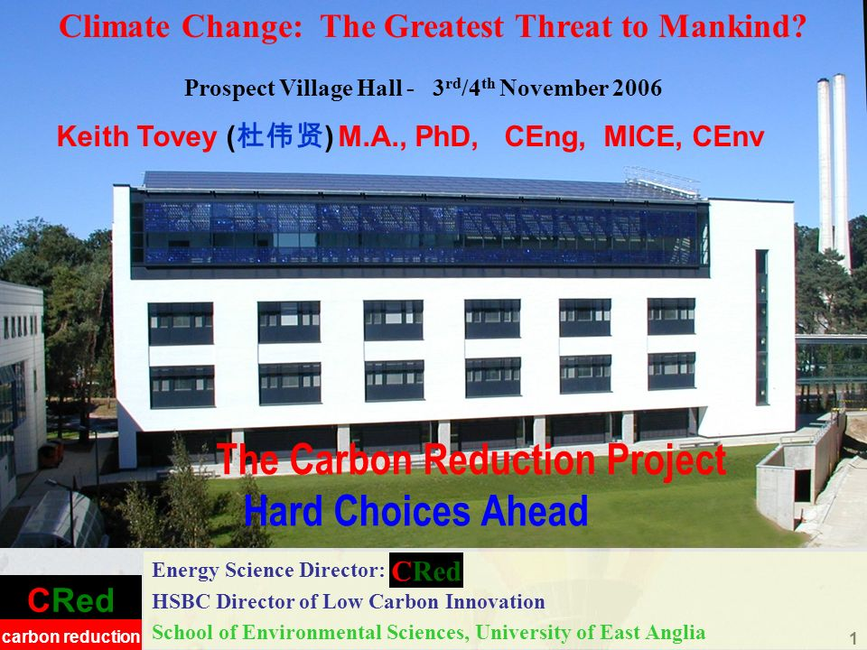CRed carbon reduction 1 The Carbon Reduction Project Hard Choices Ahead Energy Science Director: HSBC Director of Low Carbon Innovation School of Environmental Sciences, University of East Anglia Climate Change: The Greatest Threat to Mankind.