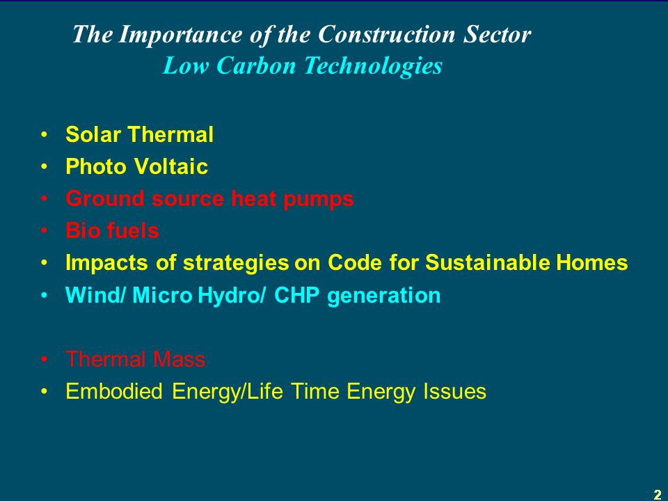 222 Solar Thermal Photo Voltaic Ground source heat pumps Bio fuels Impacts of strategies on Code for Sustainable Homes Wind/ Micro Hydro/ CHP generation Thermal Mass Embodied Energy/Life Time Energy Issues The Importance of the Construction Sector Low Carbon Technologies