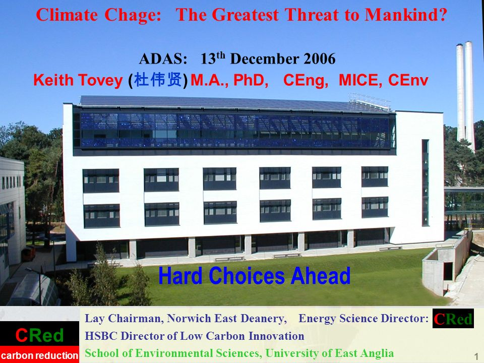 CRed carbon reduction 1 Hard Choices Ahead Lay Chairman, Norwich East Deanery, Energy Science Director: HSBC Director of Low Carbon Innovation School of Environmental Sciences, University of East Anglia Climate Chage: The Greatest Threat to Mankind.