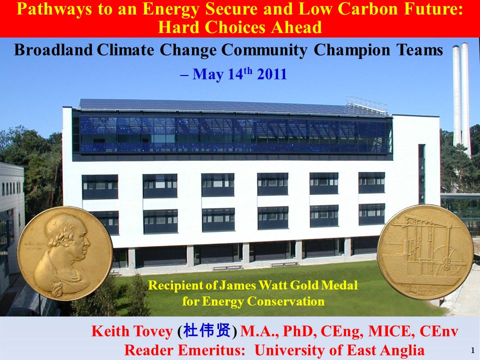 Recipient of James Watt Gold Medal for Energy Conservation Keith Tovey ( ) M.A., PhD, CEng, MICE, CEnv Reader Emeritus: University of East Anglia 1 Pathways to an Energy Secure and Low Carbon Future: Hard Choices Ahead Broadland Climate Change Community Champion Teams – May 14 th 2011