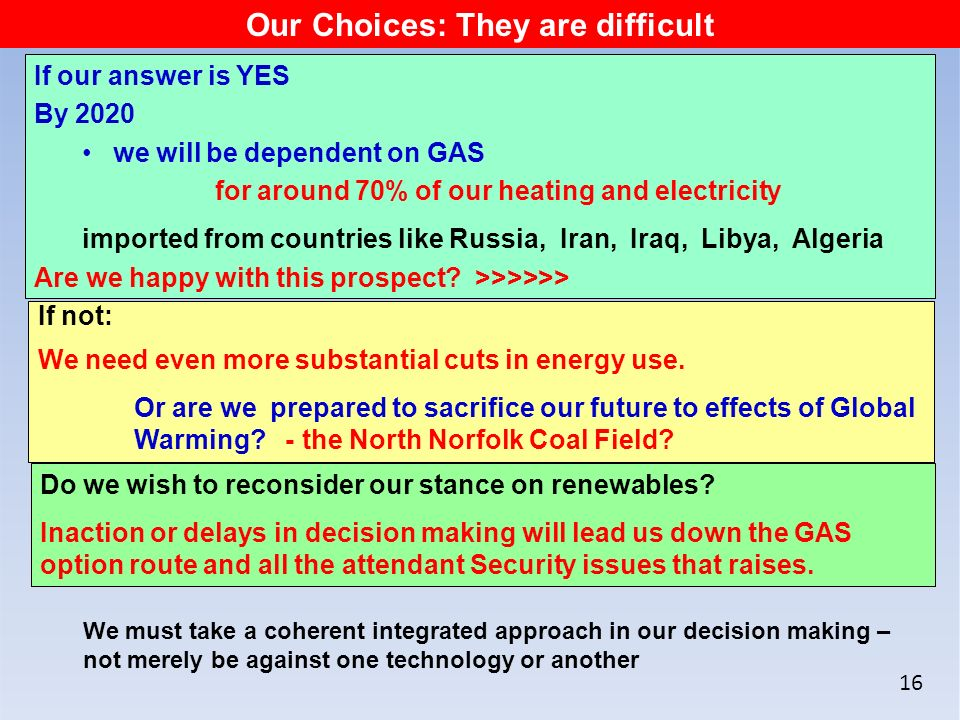 16 Our Choices: They are difficult If our answer is YES By 2020 we will be dependent on GAS for around 70% of our heating and electricity imported from countries like Russia, Iran, Iraq, Libya, Algeria Are we happy with this prospect.