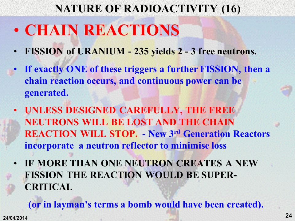 23 24/04/2014 n n n 235 U n n n Slow neutron fast neutron Fast Neutrons are unsuitable for sustaining further reactions NATURE OF RADIOACTIVITY (15): Chain Reactions