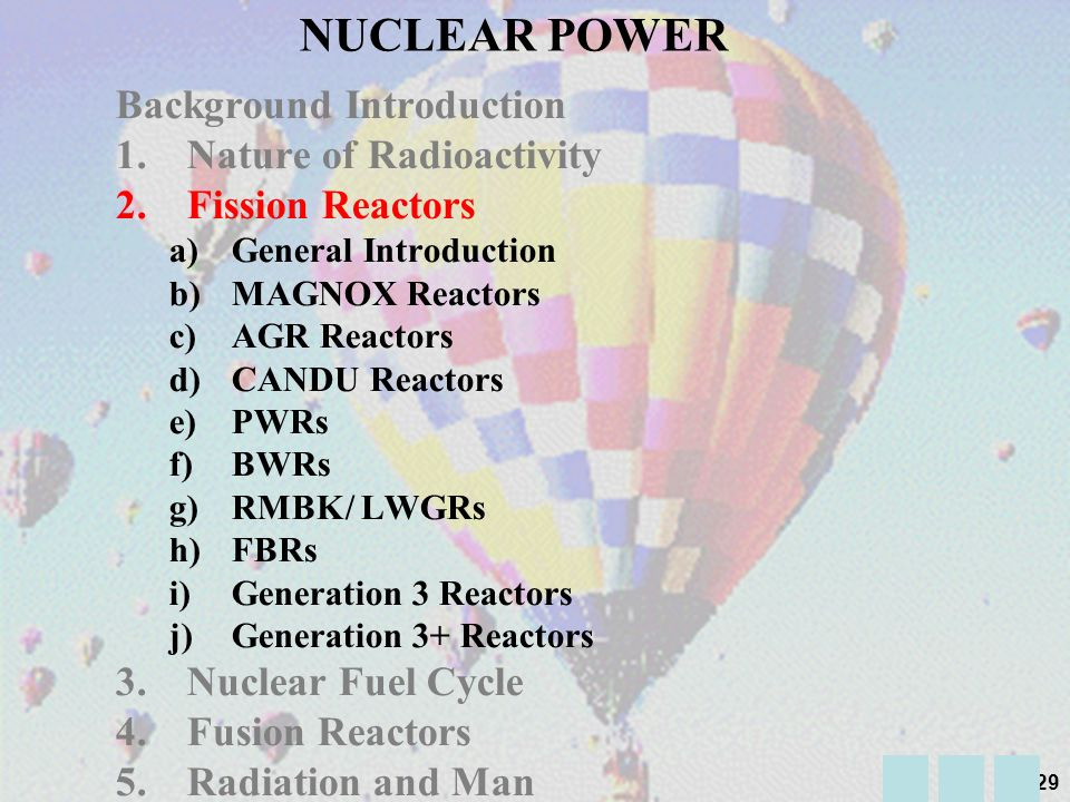 28 n n n 235 U n n n fast neutron Slow neutron fast neutron n Fast Neutrons are unsuitable for sustaining further reactions NATURE OF RADIOACTIVITY (21): Chain Reactions Slow neutron n Insert a moderator to slow down neutrons Sustaining a reaction in a Nuclear Power Station