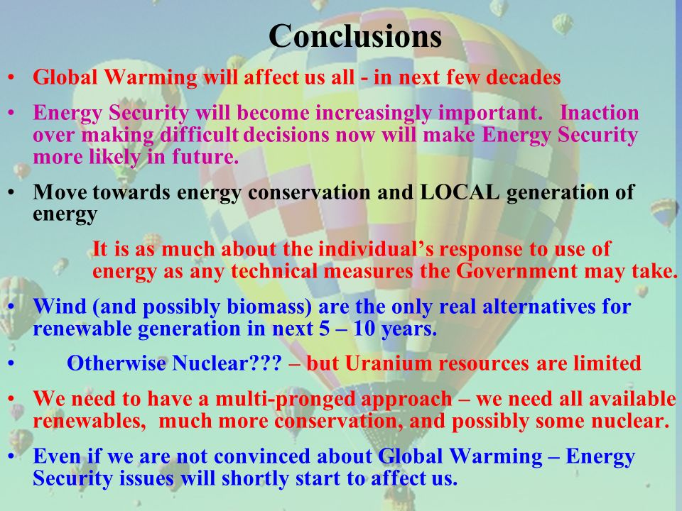 Conclusions Global Warming will affect us all - in next few decades Energy Security will become increasingly important.