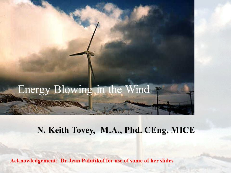 Energy Blowing in the Wind N. Keith Tovey, M.A., Phd. CEng, MICE Acknowledgement: Dr Jean Palutikof for use of some of her slides