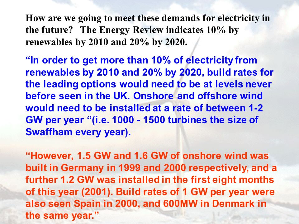 How are we going to meet these demands for electricity in the future? The Energy Review indicates 10% by renewables by 2010 and 20% by 2020. In order