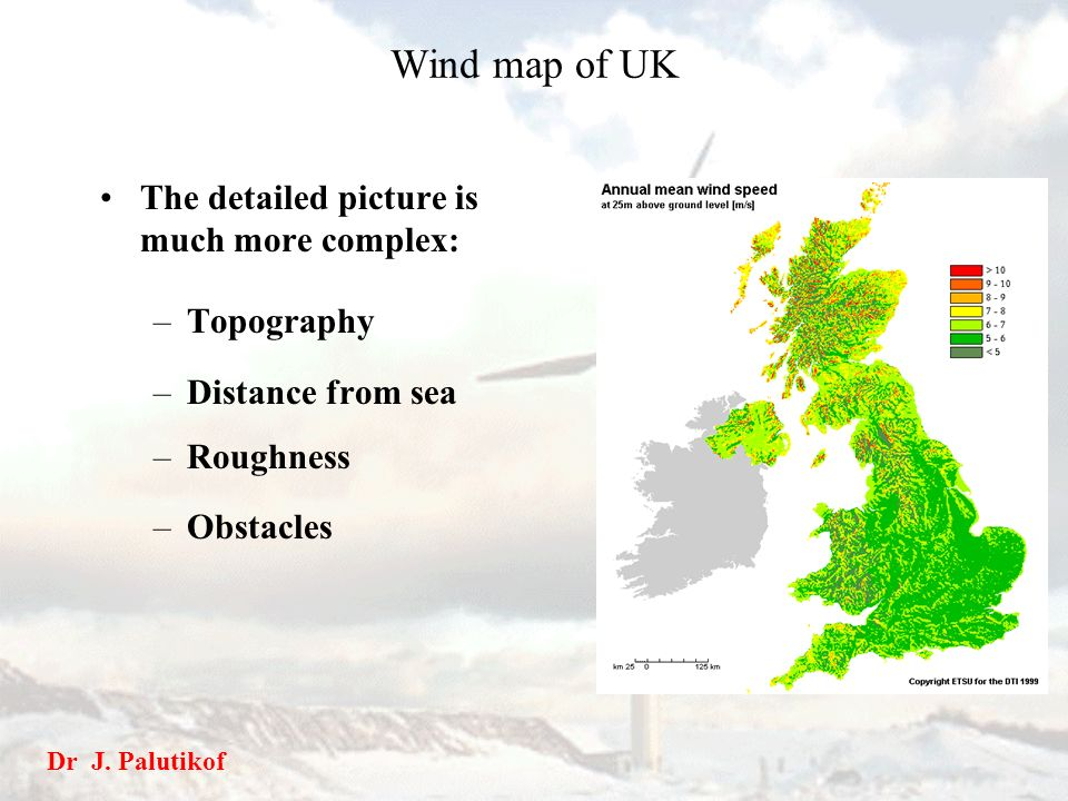 Wind map of UK The detailed picture is much more complex: –Topography –Distance from sea –Roughness –Obstacles Dr J. Palutikof