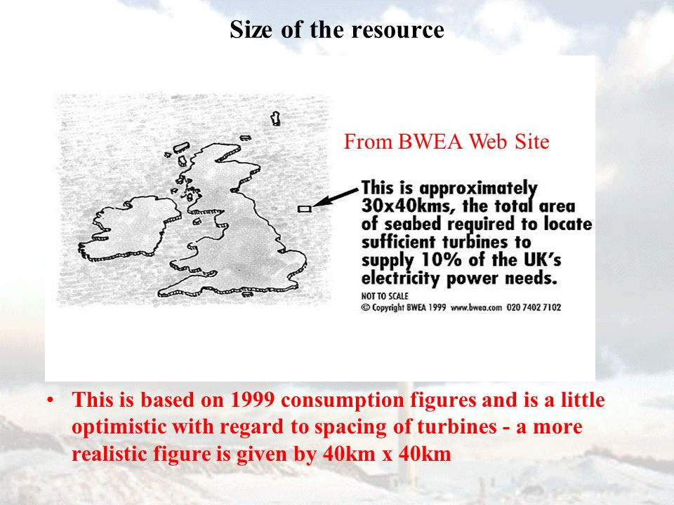 Size of the resource This is based on 1999 consumption figures and is a little optimistic with regard to spacing of turbines - a more realistic figure is given by 40km x 40km From BWEA Web Site
