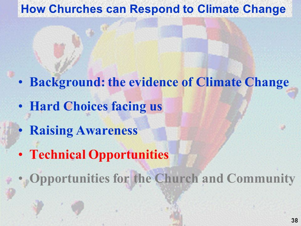 Background: the evidence of Climate Change Hard Choices facing us Raising Awareness Technical Opportunities Opportunities for the Church and Community