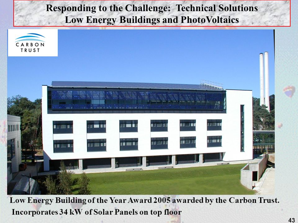 43 S Responding to the Challenge: Technical Solutions Low Energy Buildings and PhotoVoltaics Incorporates 34 kW of Solar Panels on top floor Low Energ