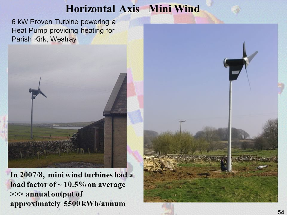 54 6 kW Proven Turbine powering a Heat Pump providing heating for Parish Kirk, Westray Horizontal Axis Mini Wind In 2007/8, mini wind turbines had a l